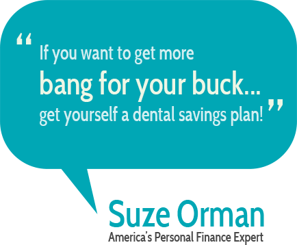 If you want to get more bang for your buck... Get yourself a dental savings plan.  Suze Orman