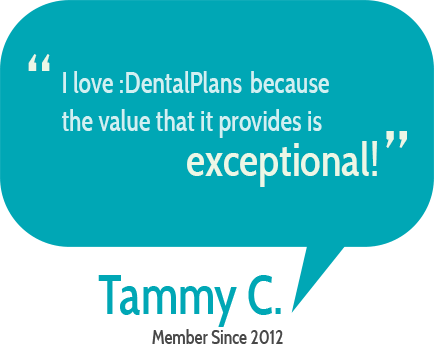 """I love :DentalPlans because the value that it provides is exceptional"" Tammy C."